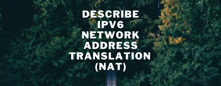 Describe IPv6 Network Address Translation (NAT)