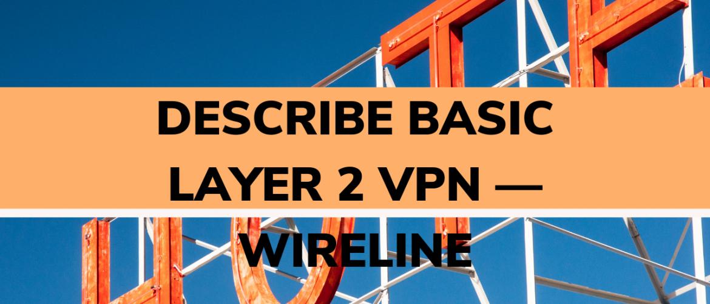 Describe basic layer 2 VPN — wireline