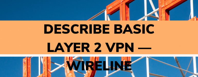 Describe basic layer 2 VPN — wireline