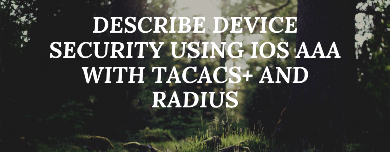 Describe device security using IOS AAA with TACACS+ and RADIUS