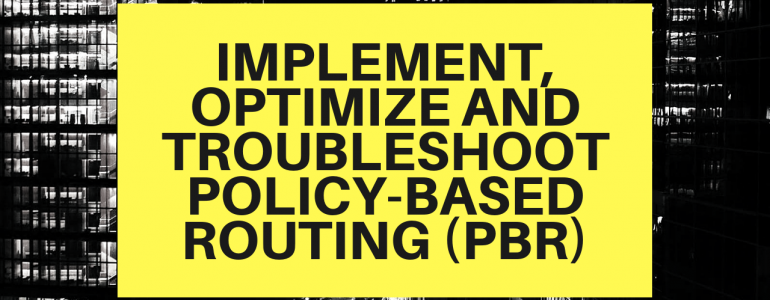 Implement, Optimize and Troubleshoot Policy-Based Routing (PBR)