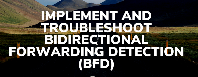 Implement and Troubleshoot Bidirectional Forwarding Detection (BFD)