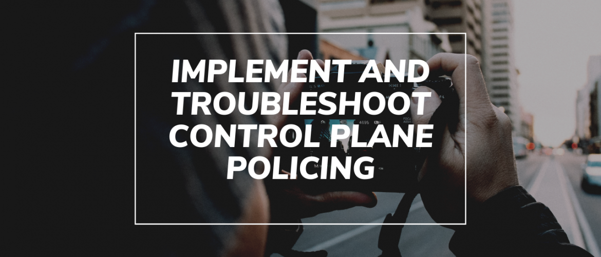 Implement and Troubleshoot Control Plane Policing