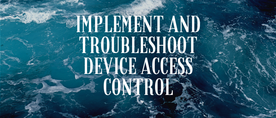 Implement and Troubleshoot Device Access Control