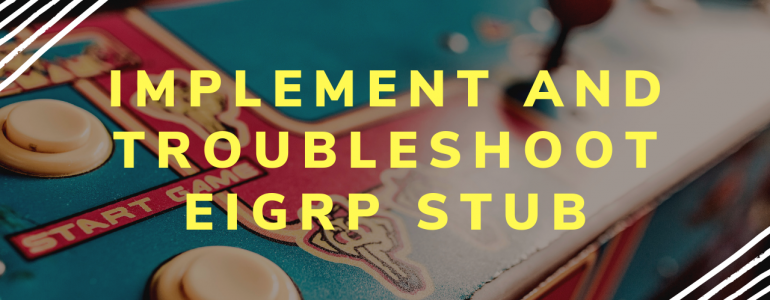 Implement and Troubleshoot EIGRP Stub
