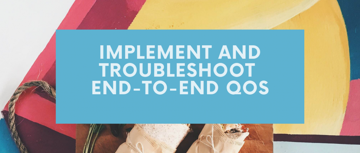 Implement and Troubleshoot End-to-end QoS