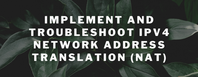 Implement and Troubleshoot IPv4 Network Address Translation