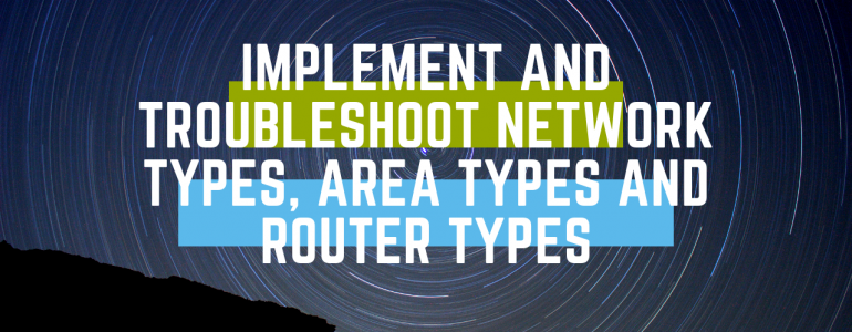 Implement and Troubleshoot Network Types, Area Types and Router Types