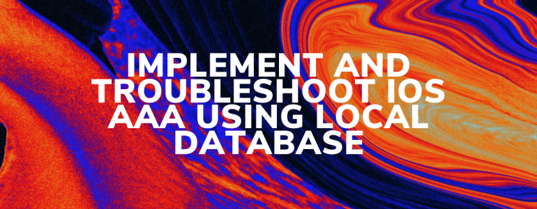 Implement and Troubleshoot IOS AAA Using Local Database