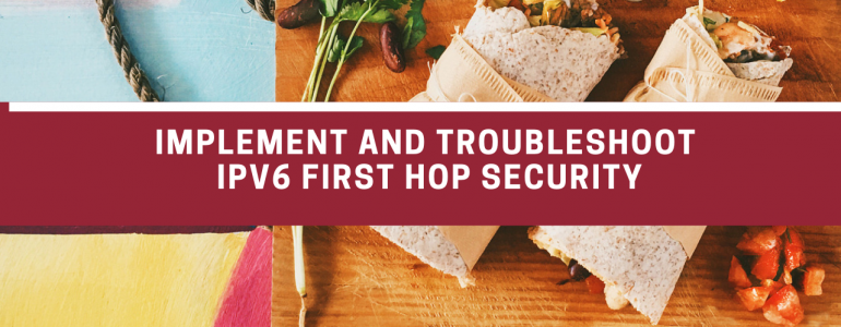 Implement and troubleshoot IPv6 first hop security