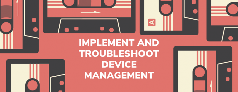 Implement and troubleshoot device management