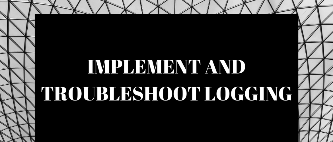 Implement and troubleshoot logging
