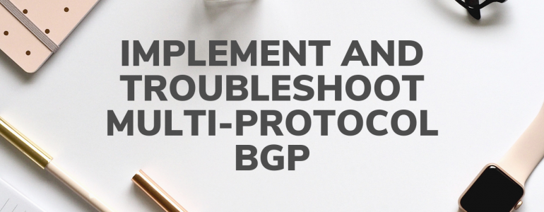 Implement and troubleshoot multiproctocol BGP