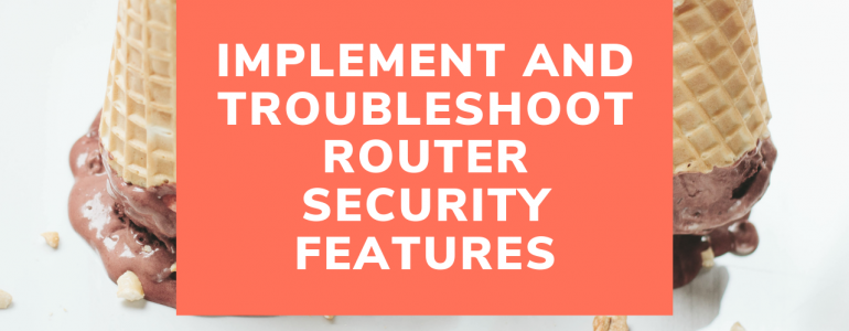 Implement and troubleshoot router security features