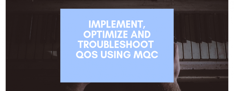 Implement, optimize and troubleshoot QoS using MQC