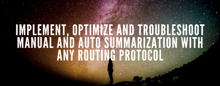 Implement, optimize and troubleshoot manual and auto summarization with any routing protocol