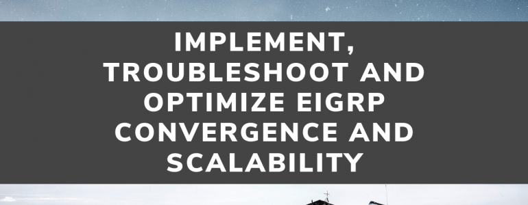 Implement, Troubleshoot and Optimize EIGRP Convergence and Scalability