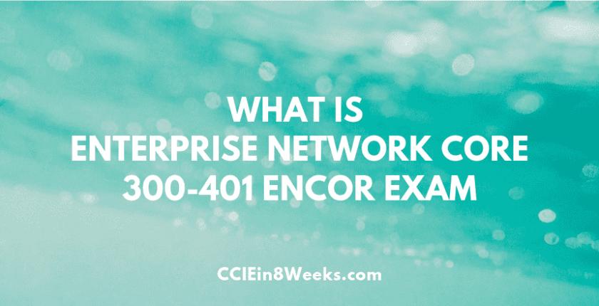 What is Cisco Enterprise Network Core ENCOR 300-401 Exam