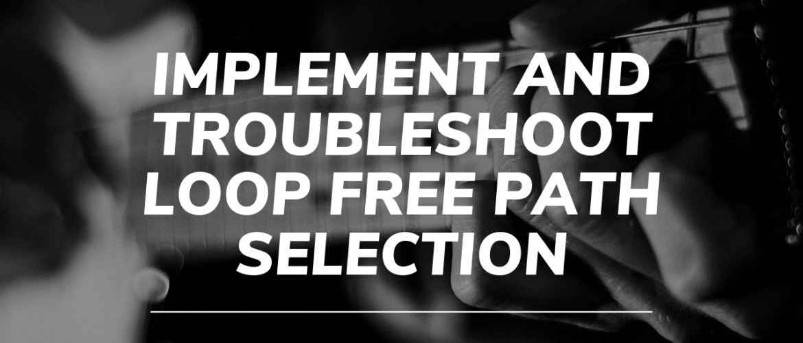 Implement and Troubleshoot Loop Free Path Selection