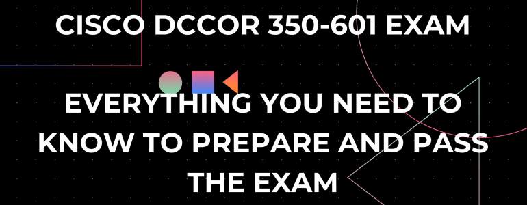 cisco dccor 350-601 exam - everything you need to know to learn, prepare and pass the exam